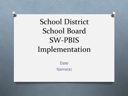 School District School Board SW-PBIS Implementation Date Name(s)