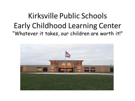 "Kirksville Public Schools Early Childhood Learning Center ""Whatever it takes, our children are worth it!"""