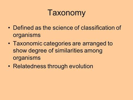 Taxonomy Defined as the science of classification of organisms Taxonomic categories are arranged to show degree of similarities among organisms Relatedness.