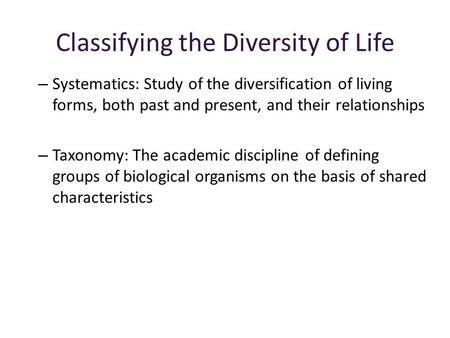 Classifying the Diversity of Life – Systematics: Study of the diversification of living forms, both past and present, and their relationships – Taxonomy: