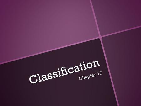 Classification Chapter 17. History of Classification Early Systems of Classification Classification: grouping of objects or organisms based on a set of.