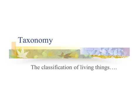 Taxonomy The classification of living things…. There may be over 100 million different living things on Earth. Less than 2 million have been classified.