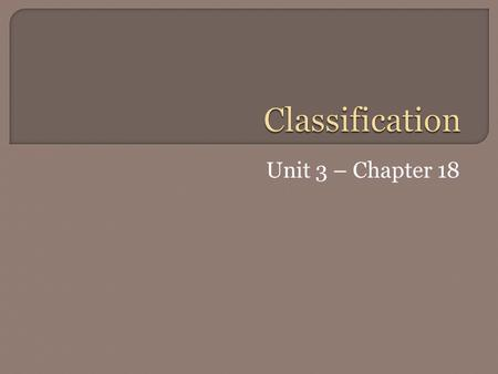 Unit 3 – Chapter 18.  The science of describing, naming, and classifying organisms  Classify – to arrange objects into groups based on their similarities.