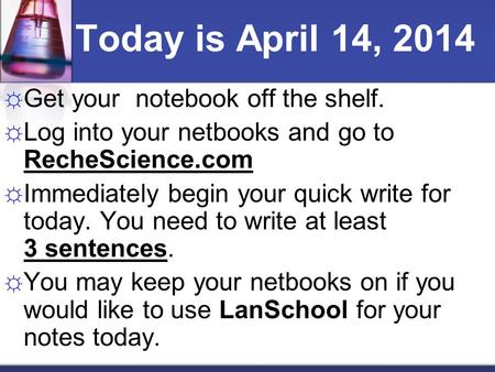☼ Get your notebook off the shelf. ☼ Log into your netbooks and go to RecheScience.com ☼ Immediately begin your quick write for today. You need to write.