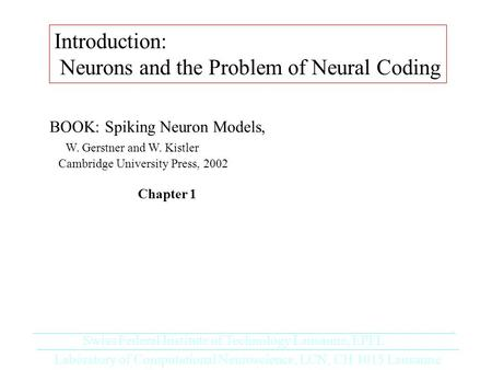 Introduction: Neurons and the Problem of Neural Coding Laboratory of Computational Neuroscience, LCN, CH 1015 Lausanne Swiss Federal Institute of Technology.