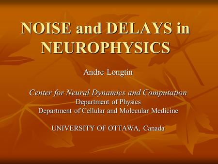 NOISE and DELAYS in NEUROPHYSICS Andre Longtin Center for Neural Dynamics and Computation Department of Physics Department of Cellular and Molecular Medicine.