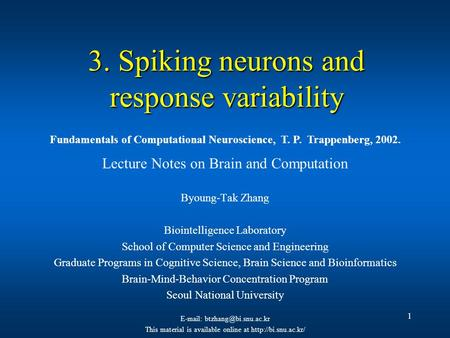 1 3. Spiking neurons and response variability Lecture Notes on Brain and Computation Byoung-Tak Zhang Biointelligence Laboratory School of Computer Science.