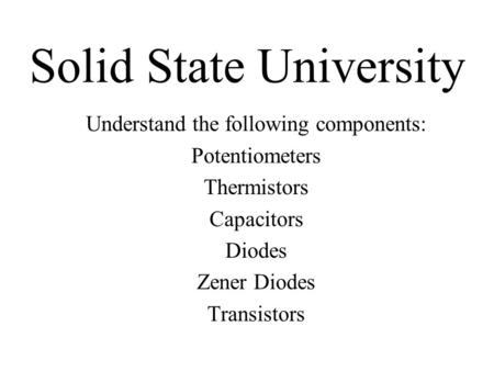 Solid State University Understand the following components: Potentiometers Thermistors Capacitors Diodes Zener Diodes Transistors.