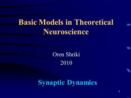 Basic Models in Theoretical Neuroscience Oren Shriki 2010 Synaptic Dynamics 1.