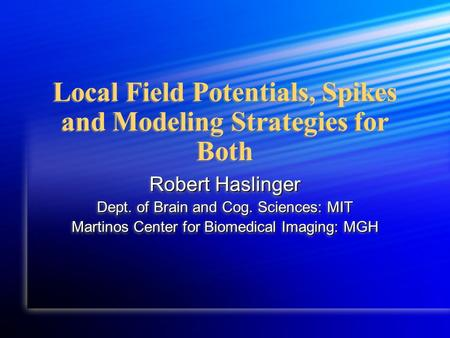 Local Field Potentials, Spikes and Modeling Strategies for Both Robert Haslinger Dept. of Brain and Cog. Sciences: MIT Martinos Center for Biomedical Imaging: