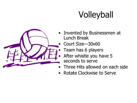 Volleyball Invented by Businessmen at Lunch Break Court Size—30x60 Team has 6 players After whistle you have 5 seconds to serve Three Hits allowed on each.