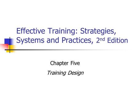 Effective Training: Strategies, Systems and Practices, 2 nd Edition Chapter Five Training Design.