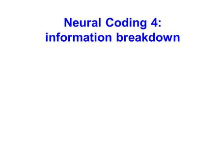 Neural Coding 4: information breakdown. Multi-dimensional codes can be split in different components Information that the dimension of the code will convey.