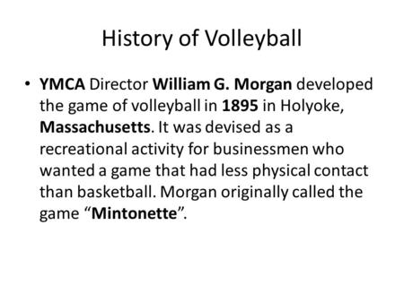 History of Volleyball YMCA Director William G. Morgan developed the game of volleyball in 1895 in Holyoke, Massachusetts. It was devised as a recreational.