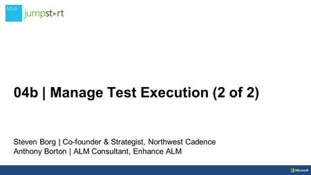 04b | Manage Test Execution (2 of 2) Steven Borg | Co-founder & Strategist, Northwest Cadence Anthony Borton | ALM Consultant, Enhance ALM.