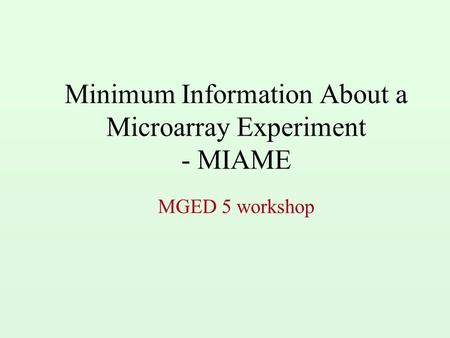 Minimum Information About a Microarray Experiment - MIAME MGED 5 workshop.