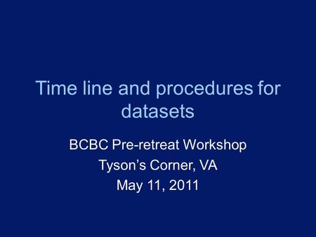 Time line and procedures for datasets BCBC Pre-retreat Workshop Tyson's Corner, VA May 11, 2011.