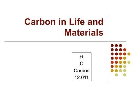 Carbon in Life and Materials 6 C Carbon 12.011. Organic Compounds Organic Compounds: Contain carbon-hydrogen bonds Often contain N, S, P Major types: