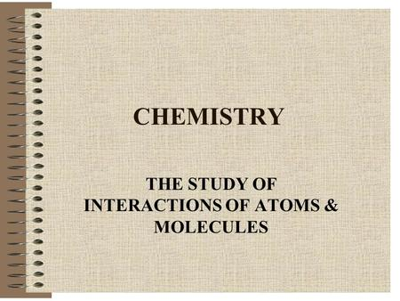 CHEMISTRY THE STUDY OF INTERACTIONS OF ATOMS & MOLECULES.
