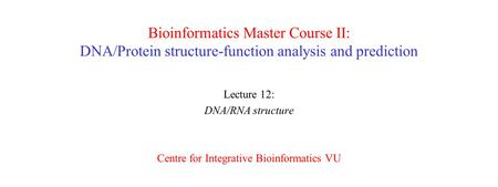 Bioinformatics Master Course II: DNA/Protein structure-function analysis and prediction Lecture 12: DNA/RNA structure Centre for Integrative Bioinformatics.