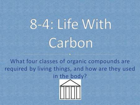 8-4: Life With Carbon What four classes of organic compounds are required by living things, and how are they used in the body?