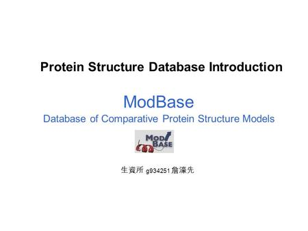 Protein Structure Database Introduction Database of Comparative Protein Structure Models ModBase 生資所 g934251 詹濠先.