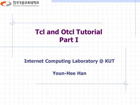 Tcl and Otcl Tutorial Part I Internet Computing KUT Youn-Hee Han.