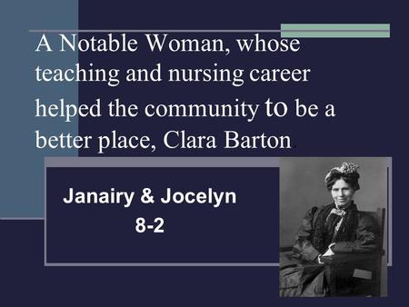 A Notable Woman, whose teaching and nursing career helped the community to be a better place, Clara Barton. Janairy & Jocelyn 8-2.
