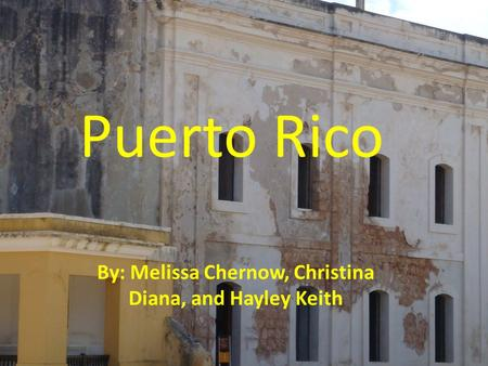 Puerto Rico By: Melissa Chernow, Christina Diana, and Hayley Keith.