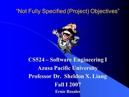 """Not Fully Specified (Project) Objectives"" CS524 – Software Engineering I Azusa Pacific University Professor Dr. Sheldon X. Liang Fall I 2007 Ernie Rosales."