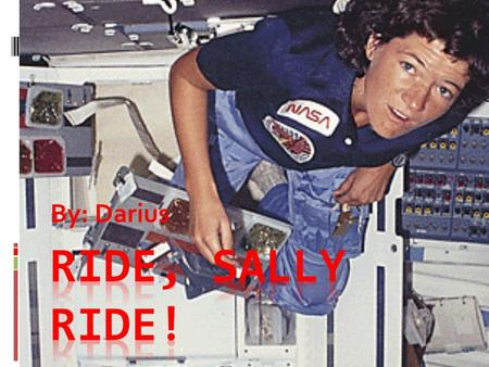By: Darius. Date of birth and birth place. Sally Ride was born in Los Angeles, California on May 26, 1951.