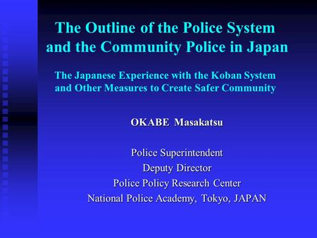 The Outline of the Police System and the Community Police in Japan The Japanese Experience with the Koban System and Other Measures to Create Safer Community.