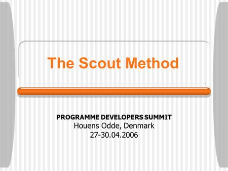 The Scout Method PROGRAMME DEVELOPERS SUMMIT Houens Odde, Denmark 27-30.04.2006.