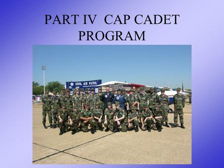 PART IV CAP CADET PROGRAM. OVERVIEW The Four Phases of Cadet Training Relationship between Training & Advancement Responsibilities to the Unit and Cadet.