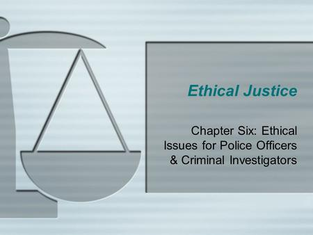 Ethical Justice Chapter Six: Ethical Issues for Police Officers & Criminal Investigators.