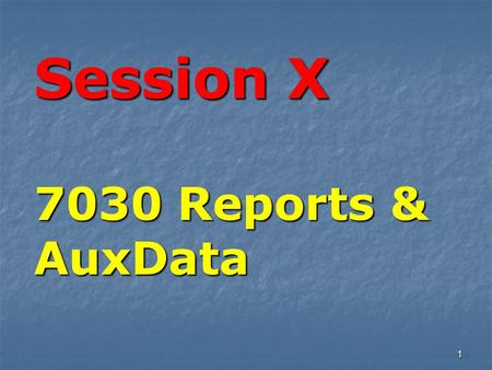 1 Session X 7030 Reports & AuxData. There are three major rules for reporting NS activity. 7030 Reports for AuxData.