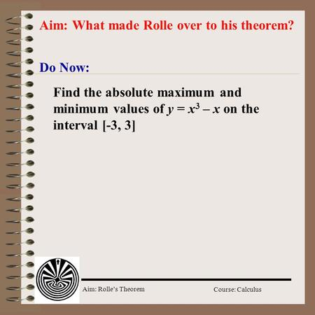 Aim: Rolle's Theorem Course: Calculus Do Now: Aim: What made Rolle over to his theorem? Find the absolute maximum and minimum values of y = x 3 – x on.