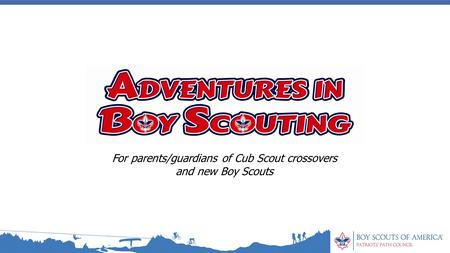For parents/guardians of Cub Scout crossovers and new Boy Scouts.