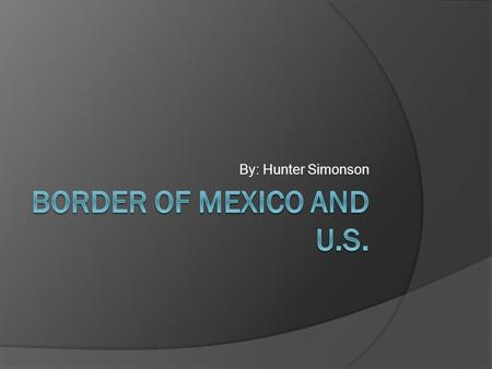 By: Hunter Simonson. About the Border  The border between the U.S. and Mexico stretches 1,969 miles long.  It also splits the Rio Grande in half down.