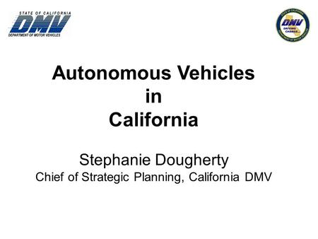 Autonomous Vehicles in California Stephanie Dougherty Chief of Strategic Planning, California DMV.