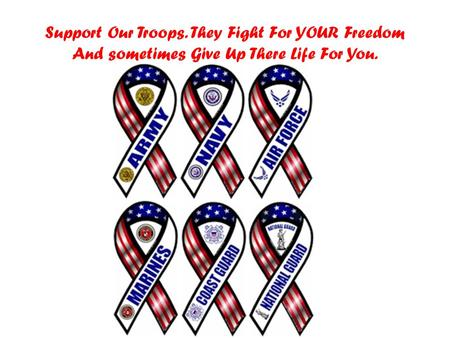 Support Our Troops. They Fight For YOUR Freedom And sometimes Give Up There Life For You.