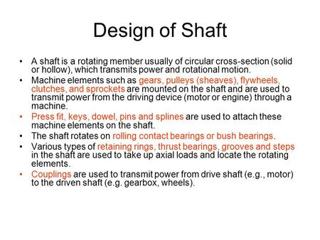 Design of Shaft A shaft is a rotating member usually of circular cross-section (solid or hollow), which transmits power and rotational motion. Machine.
