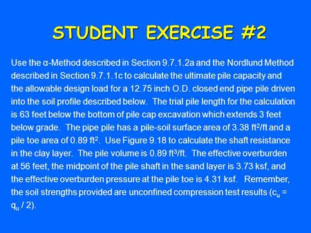 STUDENT EXERCISE #2 Use the α-Method described in Section 9.7.1.2a and the Nordlund Method described in Section 9.7.1.1c to calculate the ultimate pile.
