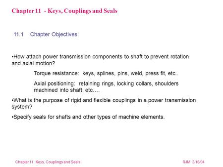 Chapter 11 Keys, Couplings and SealsRJM 3/16/04 Chapter 11 - Keys, Couplings and Seals How attach power transmission components to shaft to prevent rotation.