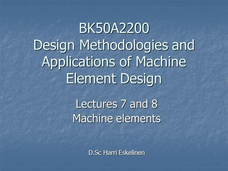Lectures 7 and 8 Machine elements D.Sc Harri Eskelinen