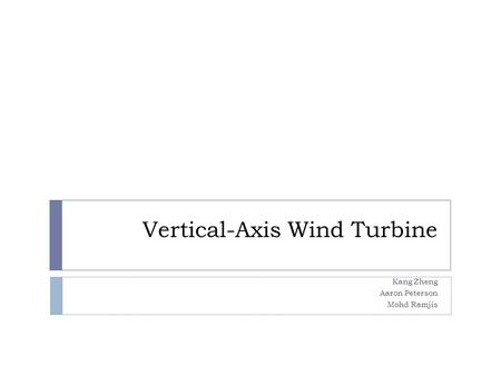 Vertical-Axis Wind Turbine Kang Zheng Aaron Peterson Mohd Ramjis.