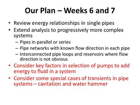 Our Plan – Weeks 6 and 7 Review energy relationships in single pipes Extend analysis to progressively more complex systems – Pipes in parallel or series.