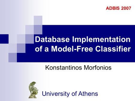 Database Implementation of a Model-Free Classifier Konstantinos Morfonios ADBIS 2007 University of Athens.