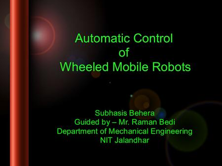 Automatic Control of Wheeled Mobile Robots Subhasis Behera Guided by – Mr. Raman Bedi Department of Mechanical Engineering NIT Jalandhar.
