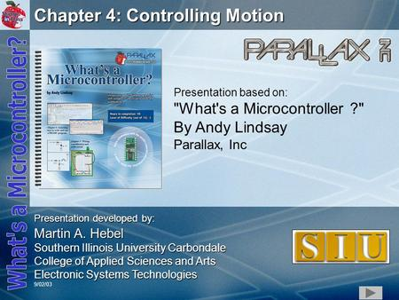 1 Chapter 4: Controlling Motion Presentation based on: What's a Microcontroller ? By Andy Lindsay Parallax, Inc Presentation developed by: Martin A.